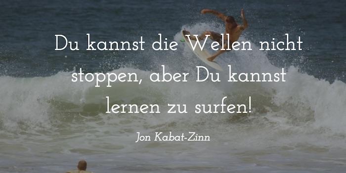 Du kannst die Wellen nicht stoppen, aber Du kannst lernen zu surfen! Jon Kabat-Zinn