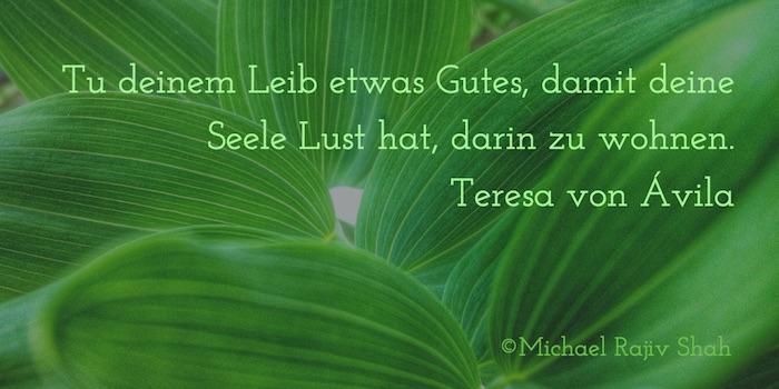 KÖRPER-BEWUSSTSEIN: Tu deinem Leib etwas Gutes, damit deine Seele Lust hat, darin zu wohnen. Teresa von Ávila