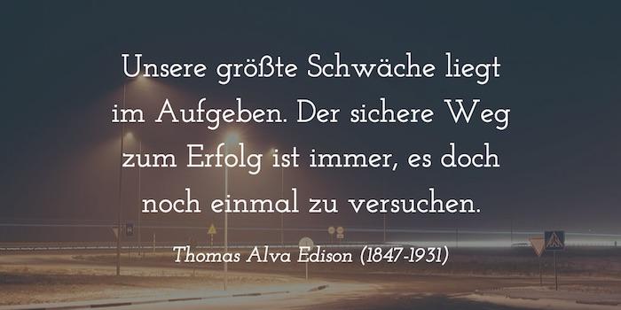 """""""Unsere größte Schwäche liegt im Aufgeben. Der sichere Weg zum Erfolg ist immer, es doch noch einmal zu versuchen."""" Thomas Alva Edison (1847-1931)"""